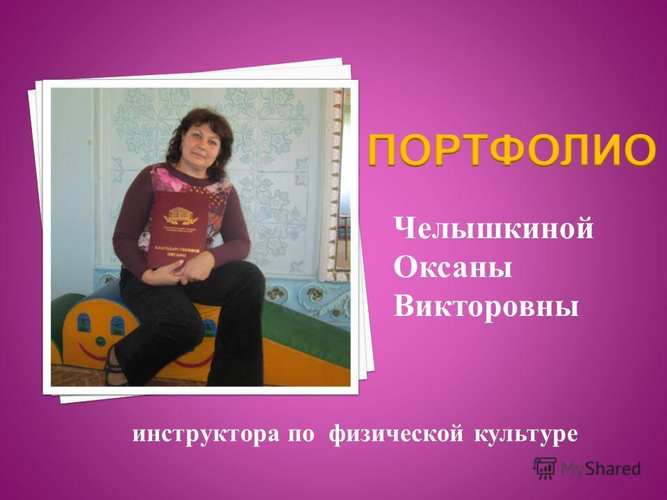 Челышкиной Оксаны Викторовны инструктора по физической культуре