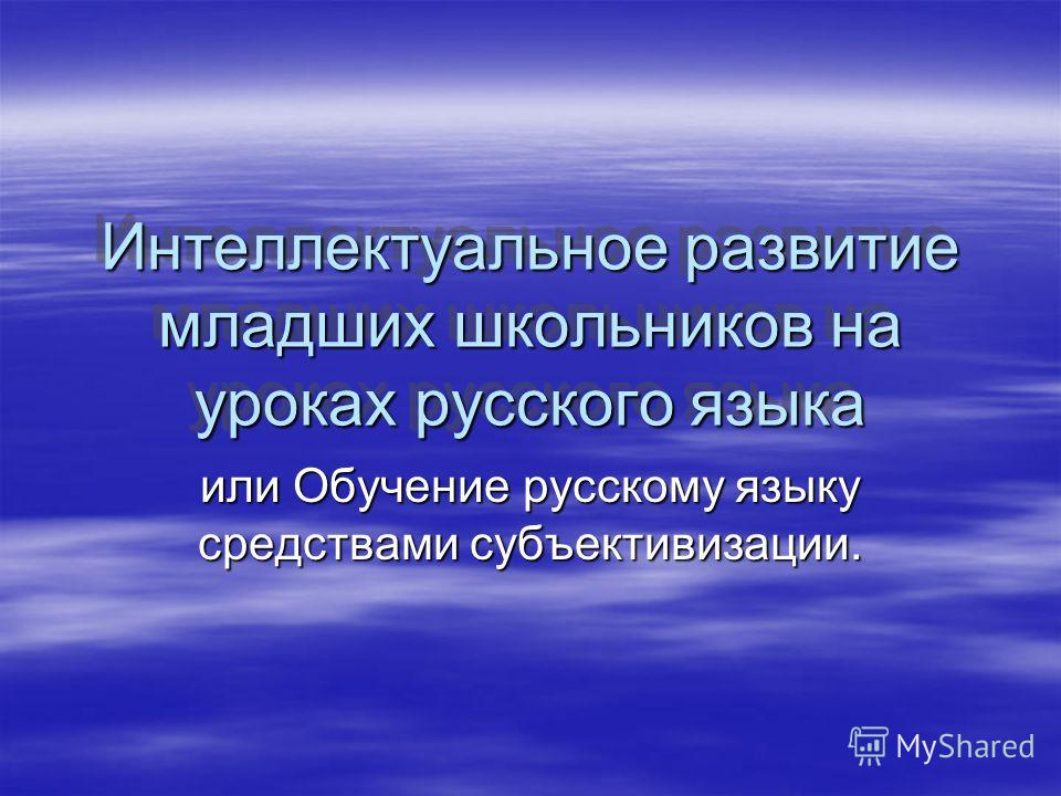 Интеллектуальное развитие младших школьников на уроках русского языка или Обучение русскому языку средствами субъективизации.