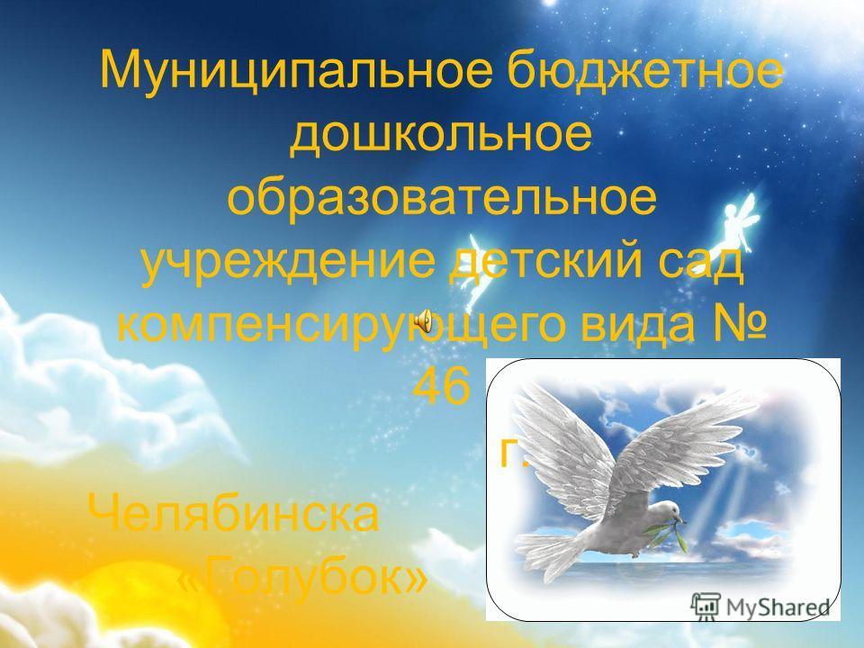 Муниципальное бюджетное дошкольное образовательное учреждение детский сад компенсирующего вида 46 г. Челябинска «Голубок»