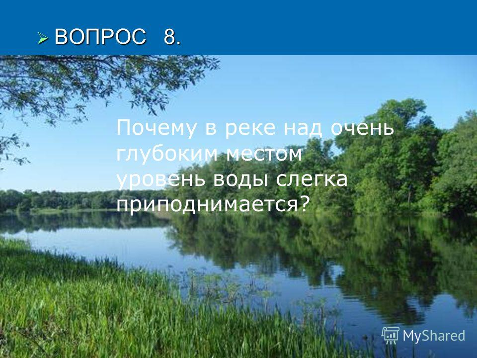 ВОПРОС 8. ВОПРОС 8. Почему в реке над очень глубоким местом уровень воды слегка приподнимается?