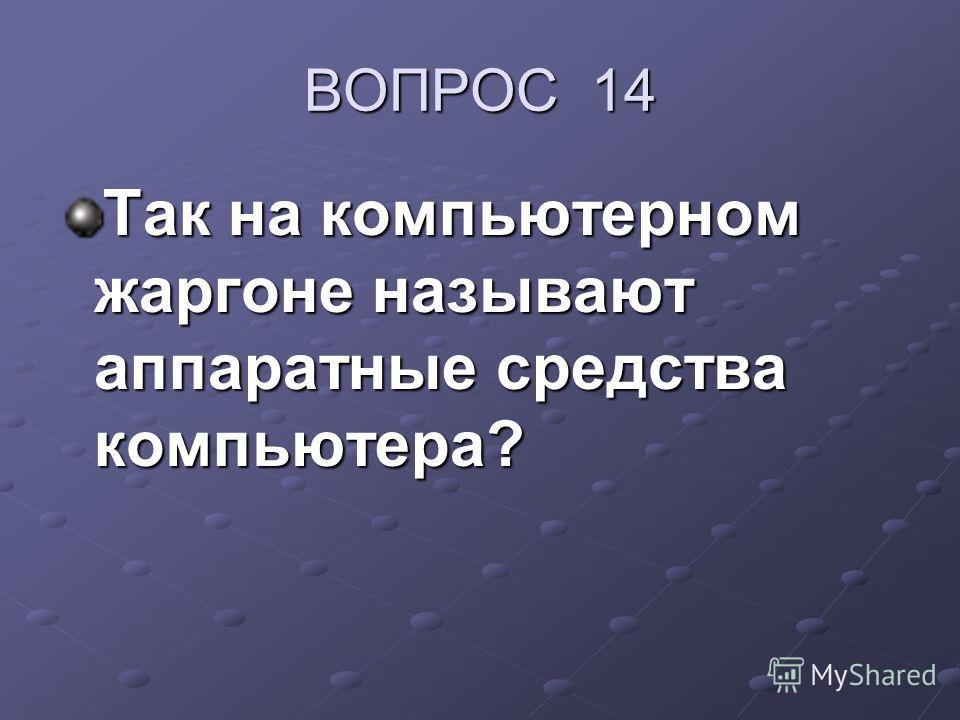 ВОПРОС 14 Так на компьютерном жаргоне называют аппаратные средства компьютера?