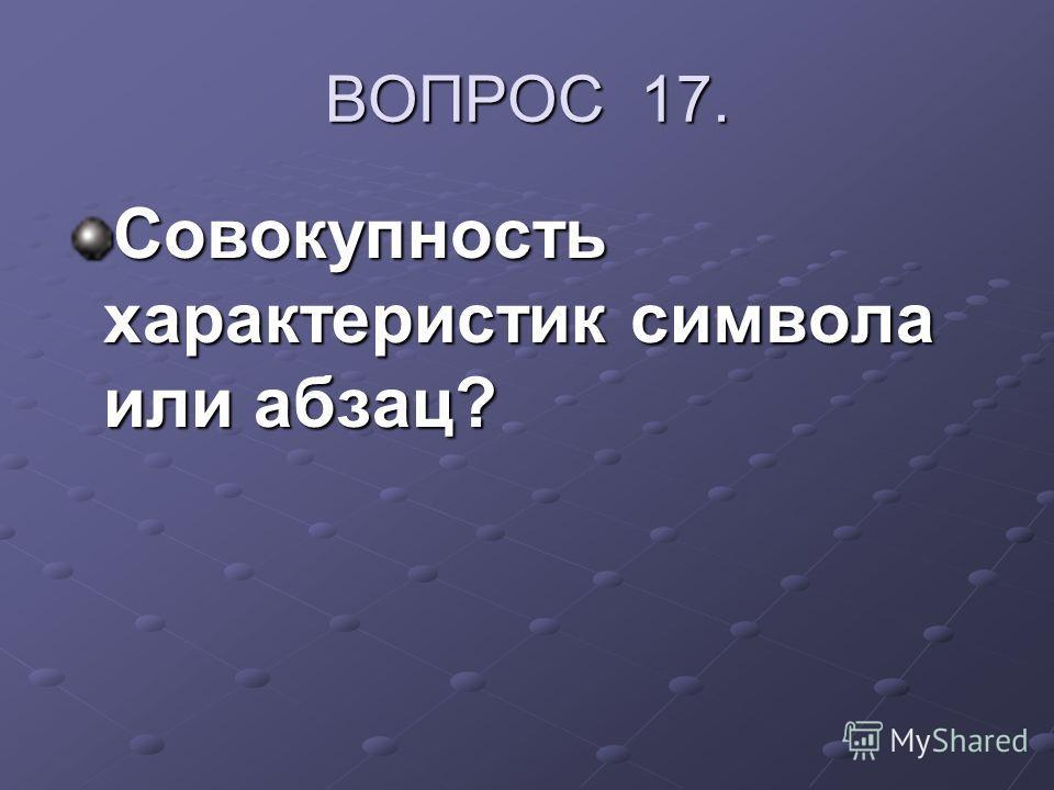 ВОПРОС 17. Совокупность характеристик символа или абзац?