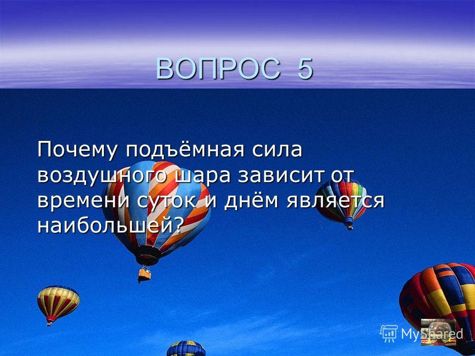 ВОПРОС 5 Почему подъёмная сила воздушного шара зависит от времени суток и днём является наибольшей?
