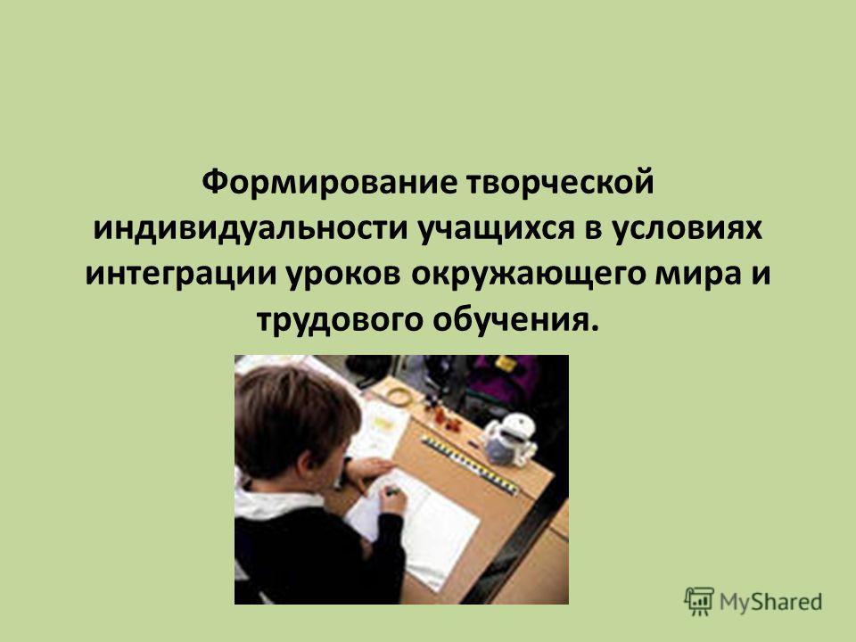 Формирование творческой индивидуальности учащихся в условиях интеграции уроков окружающего мира и трудового обучения.