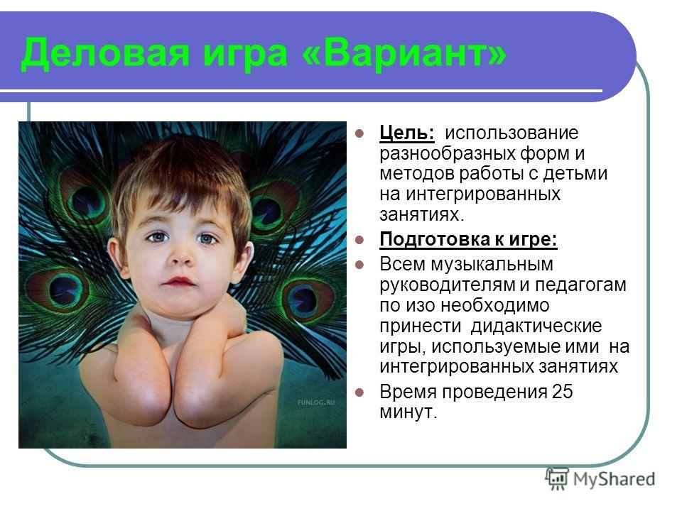 Деловая игра «Вариант» Цель: использование разнообразных форм и методов работы с детьми на интегрированных занятиях. Подготовка к игре: Всем музыкальным руководителям и педагогам по изо необходимо принести дидактические игры, используемые ими на инте