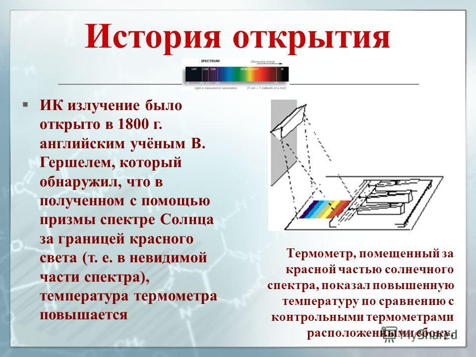 История открытия Термометр, помещенный за красной частью солнечного спектра, показал повышенную температуру по сравнению с контрольными термометрами расположенными сбоку. ИК излучение было открыто в 1800 г. английским учёным В. Гершелем, который обна