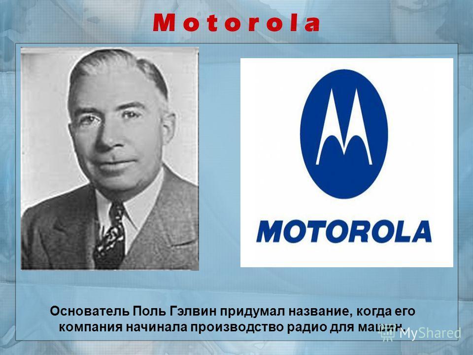 M o t o r o l a Основатель Поль Гэлвин придумал название, когда его компания начинала производство радио для машин.