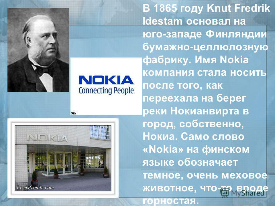 В 1865 году Knut Fredrik Idestam основал на юго - западе Финляндии бумажно - целлюлозную фабрику. Имя Nokia компания стала носить после того, как переехала на берег реки Нокианвирта в город, собственно, Нокиа. Само слово «Nokia» на финском языке обоз