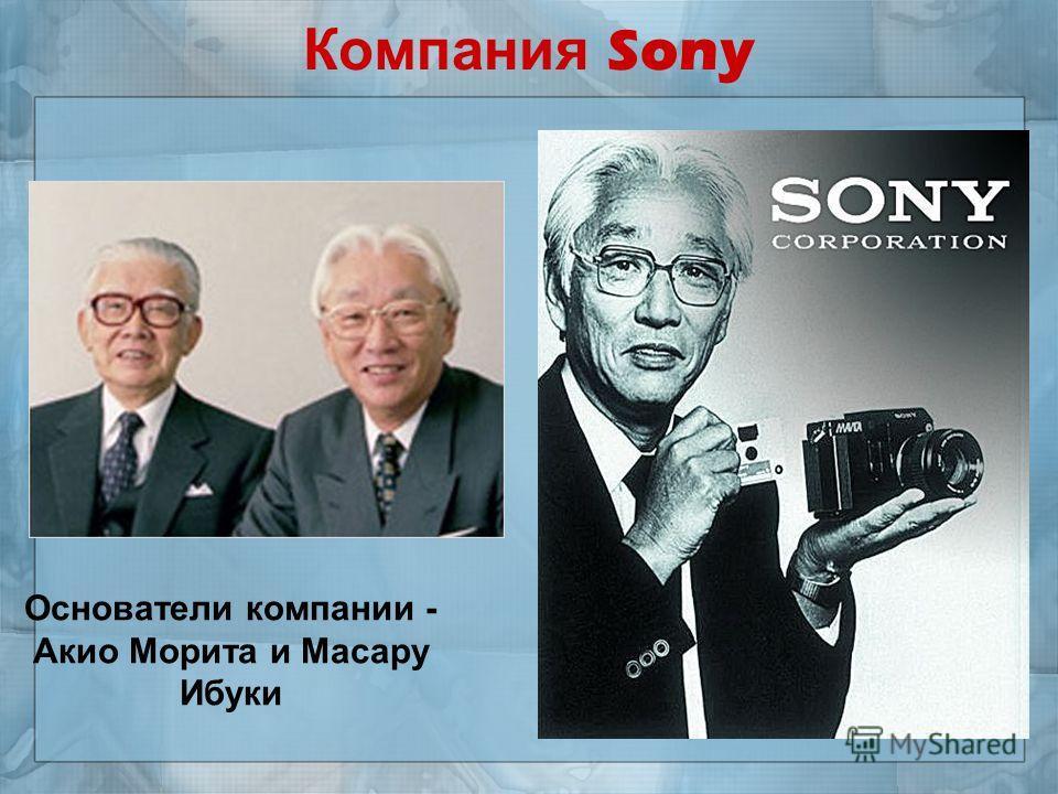 Компания Sony Основатели компании - Акио Морита и Масару Ибуки