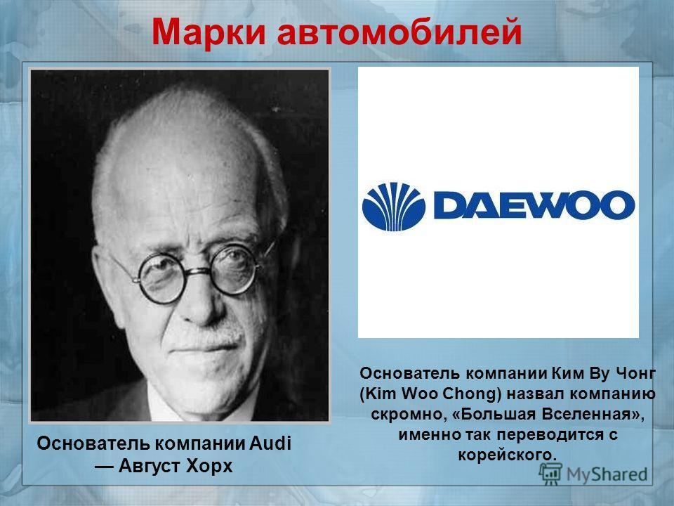 Марки автомобилей Основатель компании Audi Август Хорх Основатель компании Ким Ву Чонг (Kim Woo Chong) назвал компанию скромно, «Большая Вселенная», именно так переводится с корейского.