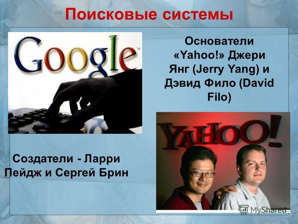 Поисковые системы Создатели - Ларри Пейдж и Сергей Брин Основатели «Yahoo!» Джери Янг (Jerry Yang) и Дэвид Фило (David Filo)