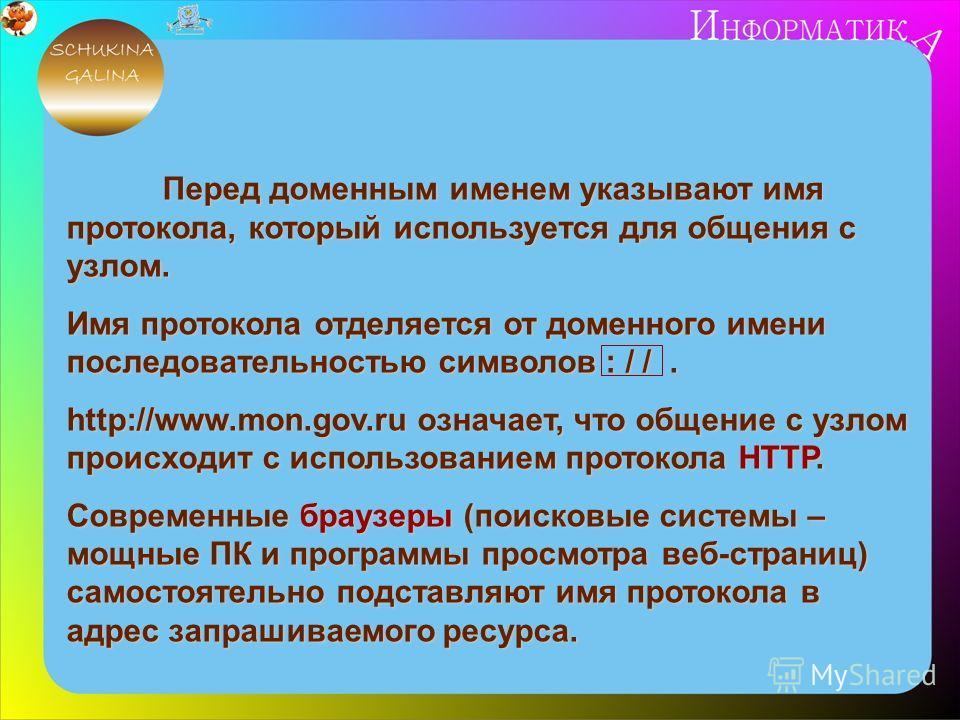 Перед доменным именем указывают имя протокола, который используется для общения с узлом. Имя протокола отделяется от доменного имени последовательностью символов : / /. http://www.mon.gov.ru означает, что общение с узлом происходит с использованием п