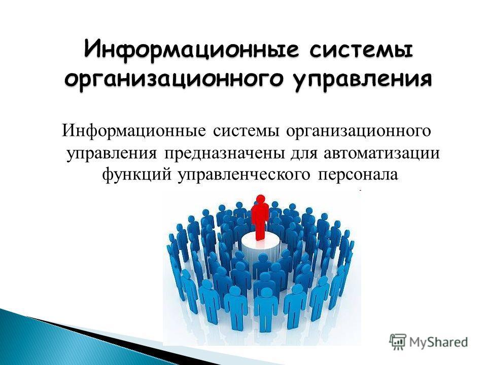 Информационные системы организационного управления предназначены для автоматизации функций управленческого персонала.