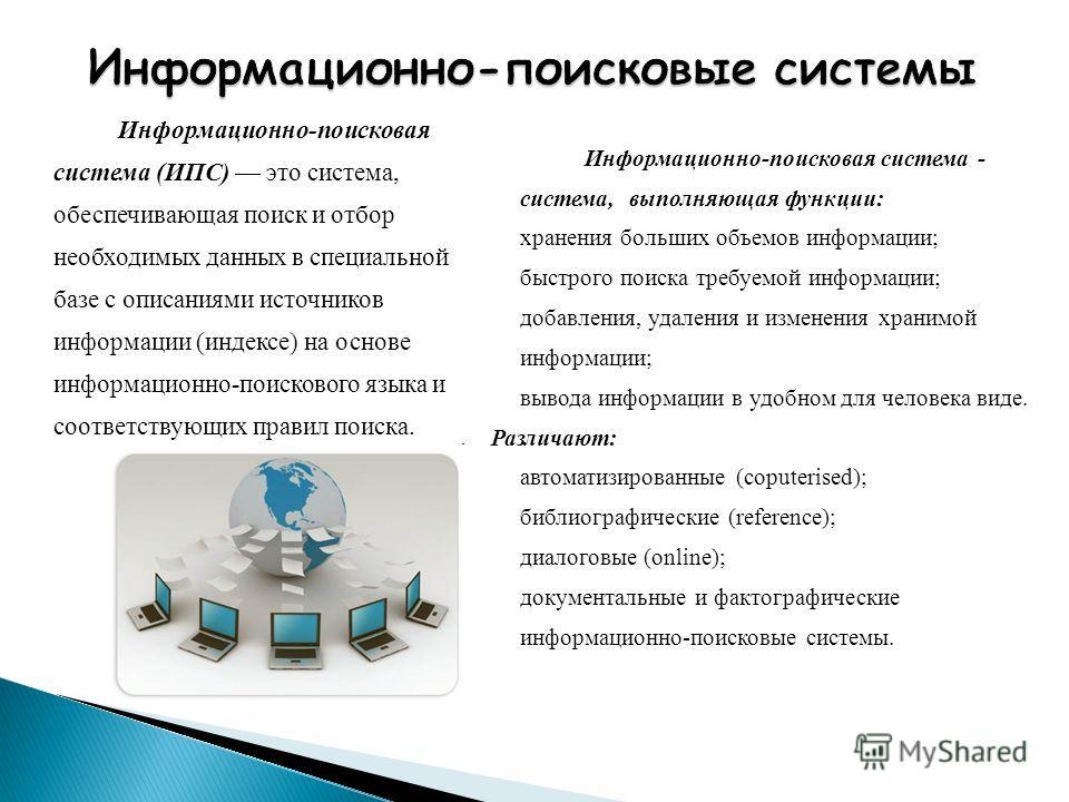 Информационно-поисковая система (ИПС) это система, обеспечивающая поиск и отбор необходимых данных в специальной базе с описаниями источников информации (индексе) на основе информационно-поискового языка и соответствующих правил поиска. Информационно