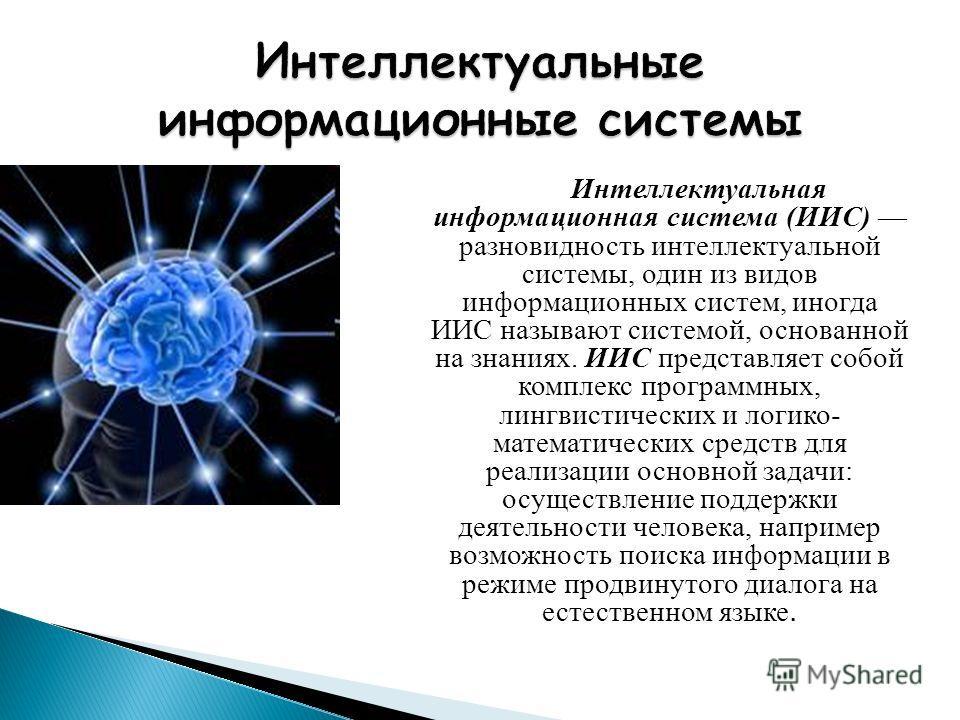 Интеллектуальная информационная система (ИИС) разновидность интеллектуальной системы, один из видов информационных систем, иногда ИИС называют системой, основанной на знаниях. ИИС представляет собой комплекс программных, лингвистических и логико- мат