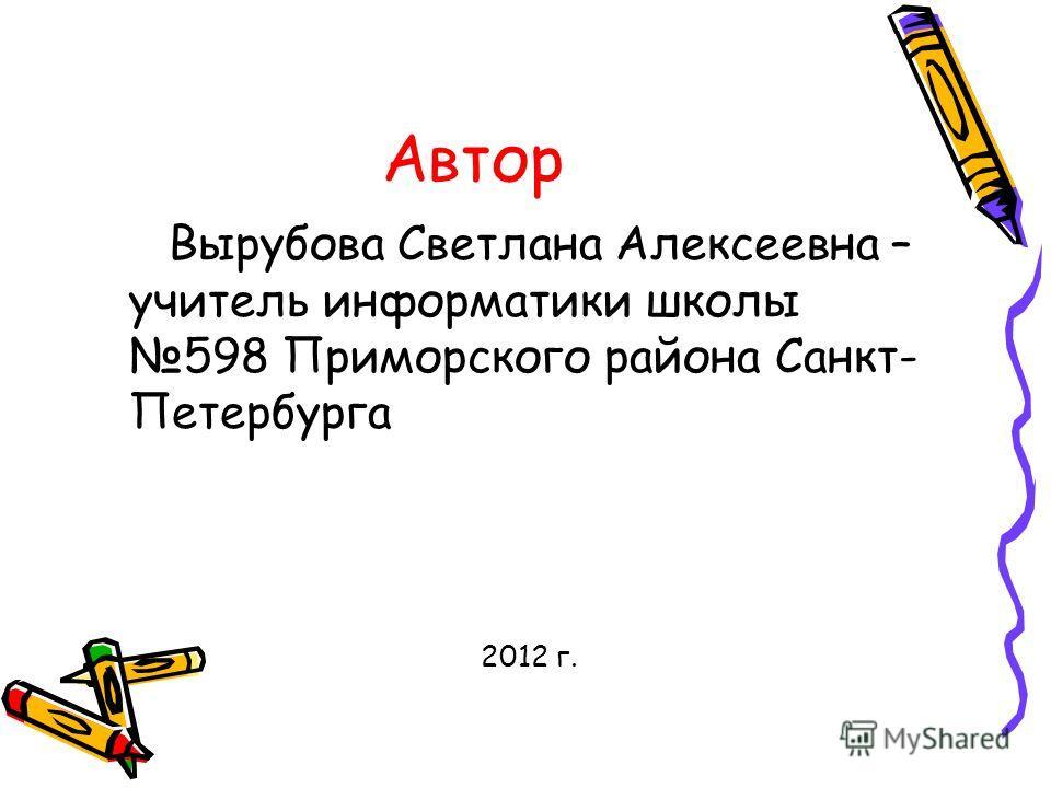 Автор Вырубова Светлана Алексеевна – учитель информатики школы 598 Приморского района Санкт- Петербурга 2012 г.