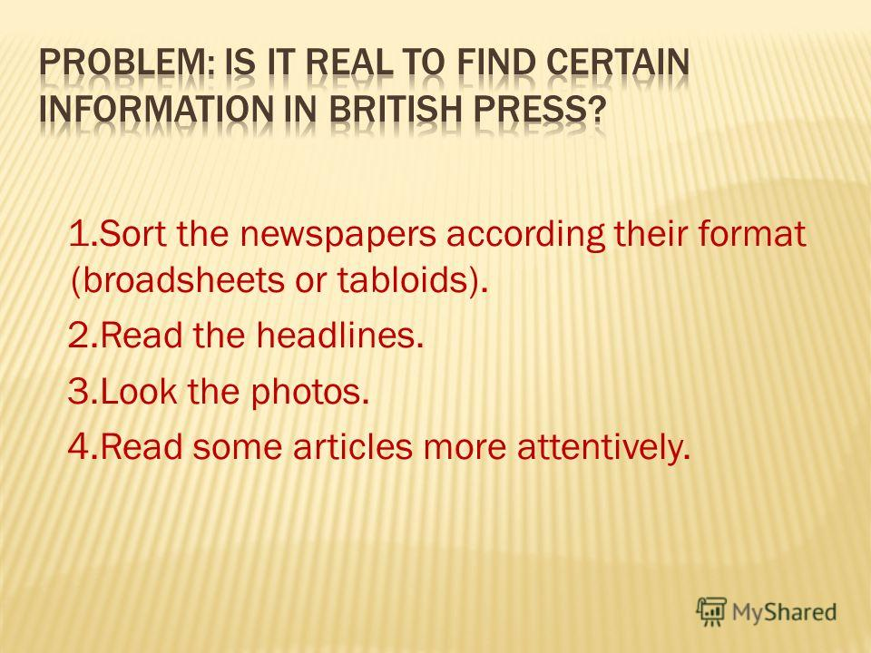 1.Sort the newspapers according their format (broadsheets or tabloids). 2.Read the headlines. 3.Look the photos. 4.Read some articles more attentively.