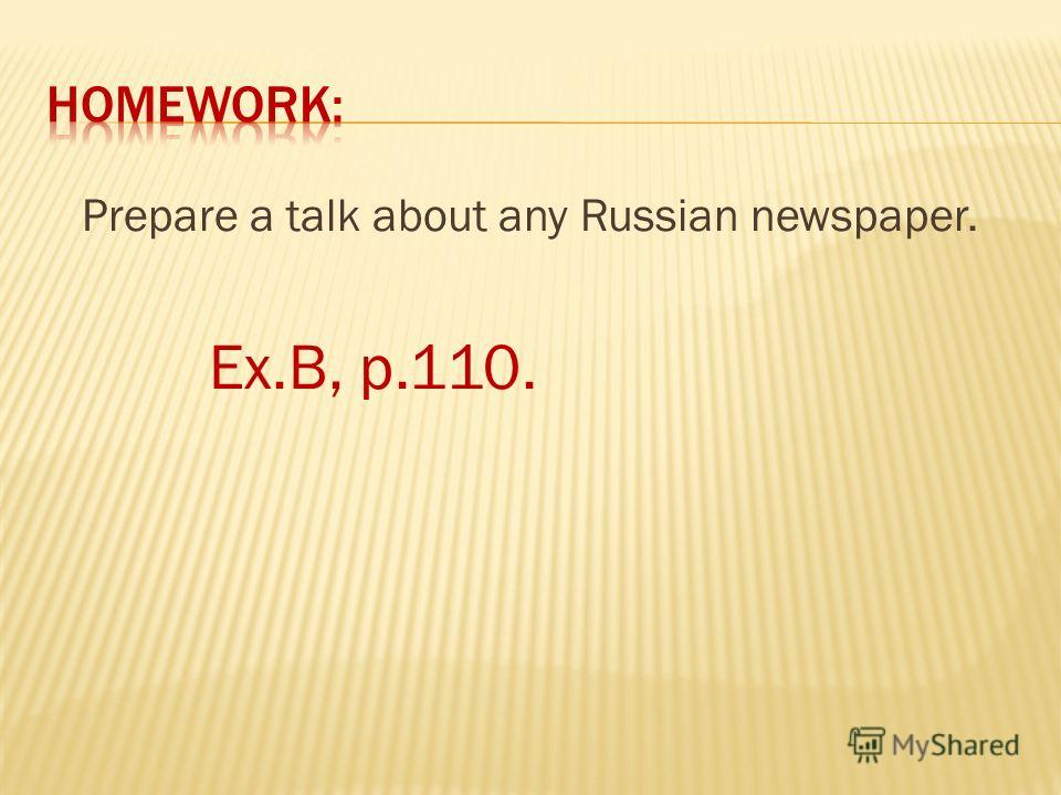 Prepare a talk about any Russian newspaper. Ex.B, p.110.