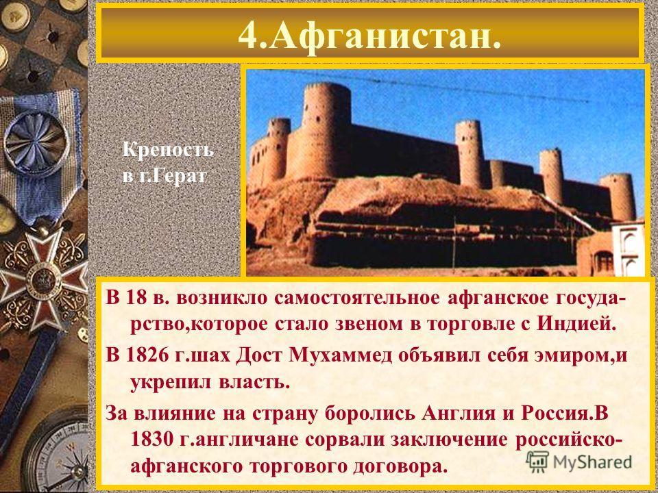 В 18 в. возникло самостоятельное афганское госуда- рство,которое стало звеном в торговле с Индией. В 1826 г.шах Дост Мухаммед объявил себя эмиром,и укрепил власть. За влияние на страну боролись Англия и Россия.В 1830 г.англичане сорвали заключение ро