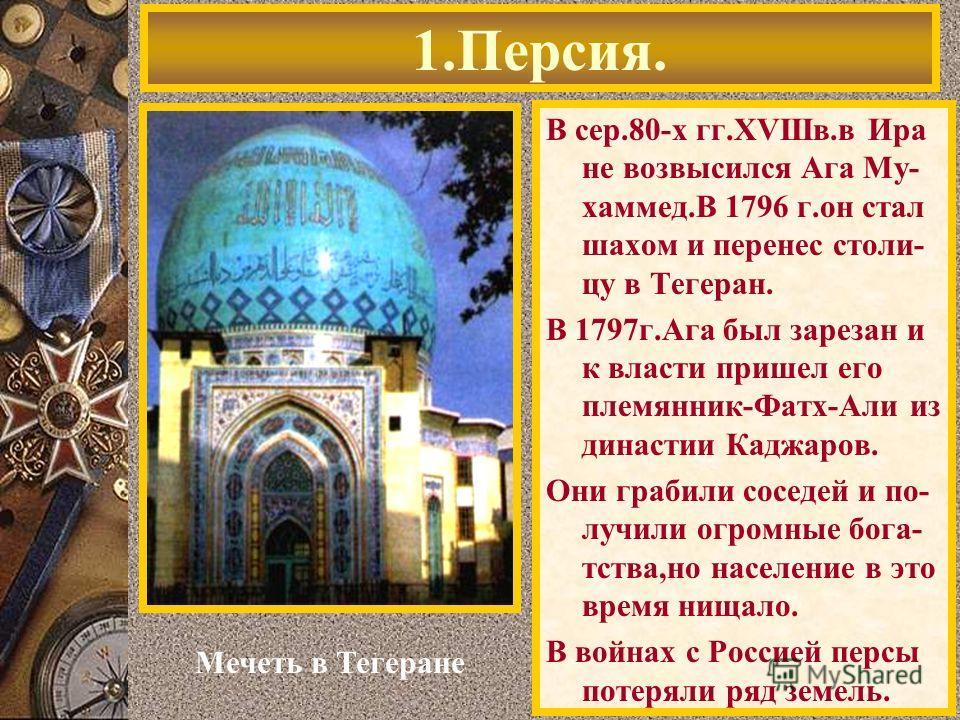 В сер.80-х гг.XVIIIв.в Ира не возвысился Ага Му- хаммед.В 1796 г.он стал шахом и перенес столи- цу в Тегеран. В 1797г.Ага был зарезан и к власти пришел его племянник-Фатх-Али из династии Каджаров. Они грабили соседей и по- лучили огромные бога- тства