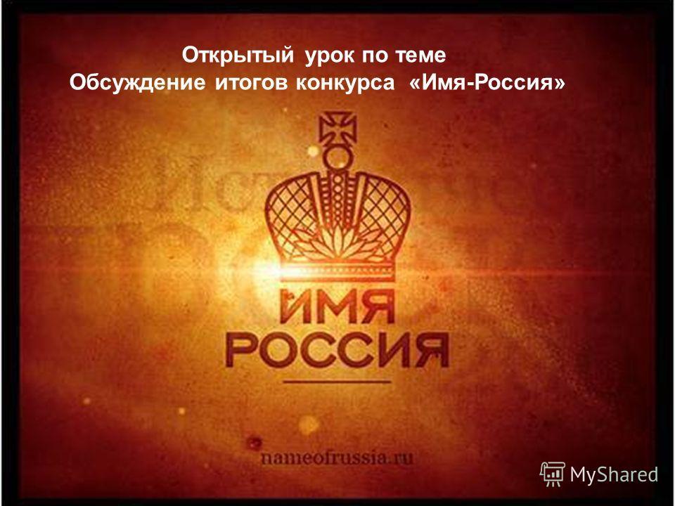 Открытый урок по теме Обсуждение итогов конкурса «Имя-Россия»