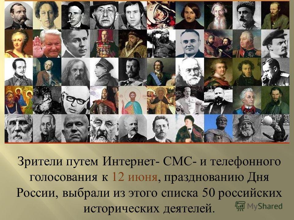 Зрители путем Интернет- СМС- и телефонного голосования к 12 июня, празднованию Дня России, выбрали из этого списка 50 российских исторических деятелей.