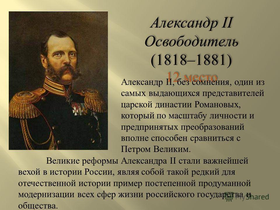 Александр II Освободитель (1818–1881) 12 место Александр II Освободитель (1818–1881) 12 место Александр II, без сомнения, один из самых выдающихся представителей царской династии Романовых, который по масштабу личности и предпринятых преобразований в