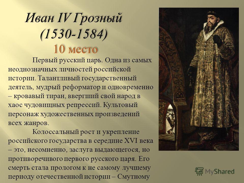 Иван IV Грозный (1530-1584) 10 место Иван IV Грозный (1530-1584) 10 место Первый русский царь. Одна из самых неоднозначных личностей российской истории. Талантливый государственный деятель, мудрый реформатор и одновременно – кровавый тиран, ввергший