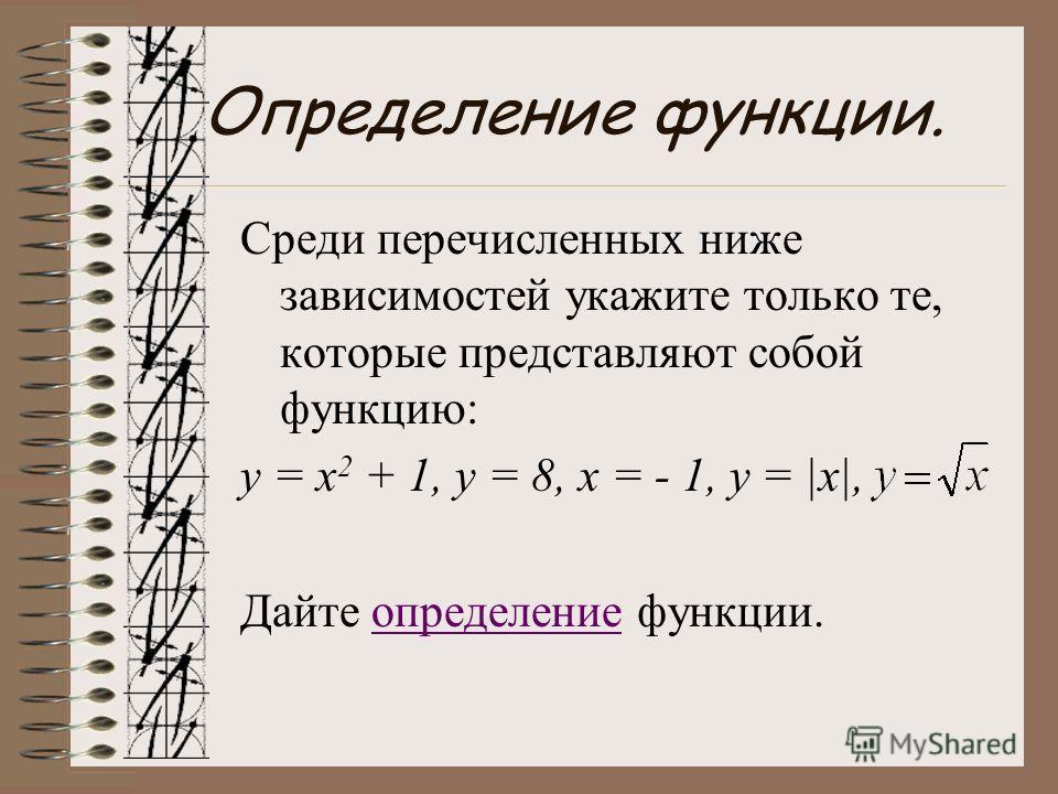 Определение функции. Среди перечисленных ниже зависимостей укажите только те, которые представляют собой функцию: у = х 2 + 1, y = 8, x = - 1, y = |x|, Дайте определение функции.определение