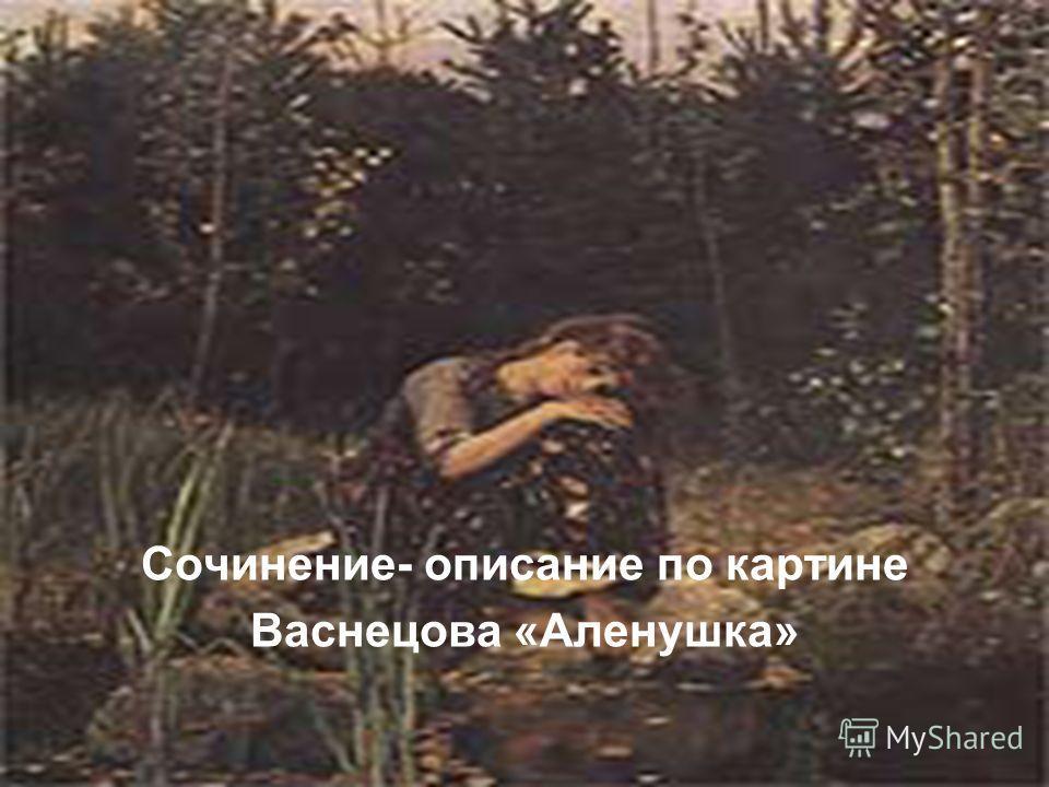 Сочинение- описание по картине Васнецова «Аленушка»