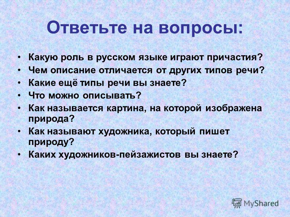 Ответьте на вопросы: Какую роль в русском языке играют причастия? Чем описание отличается от других типов речи? Какие ещё типы речи вы знаете? Что можно описывать? Как называется картина, на которой изображена природа? Как называют художника, который