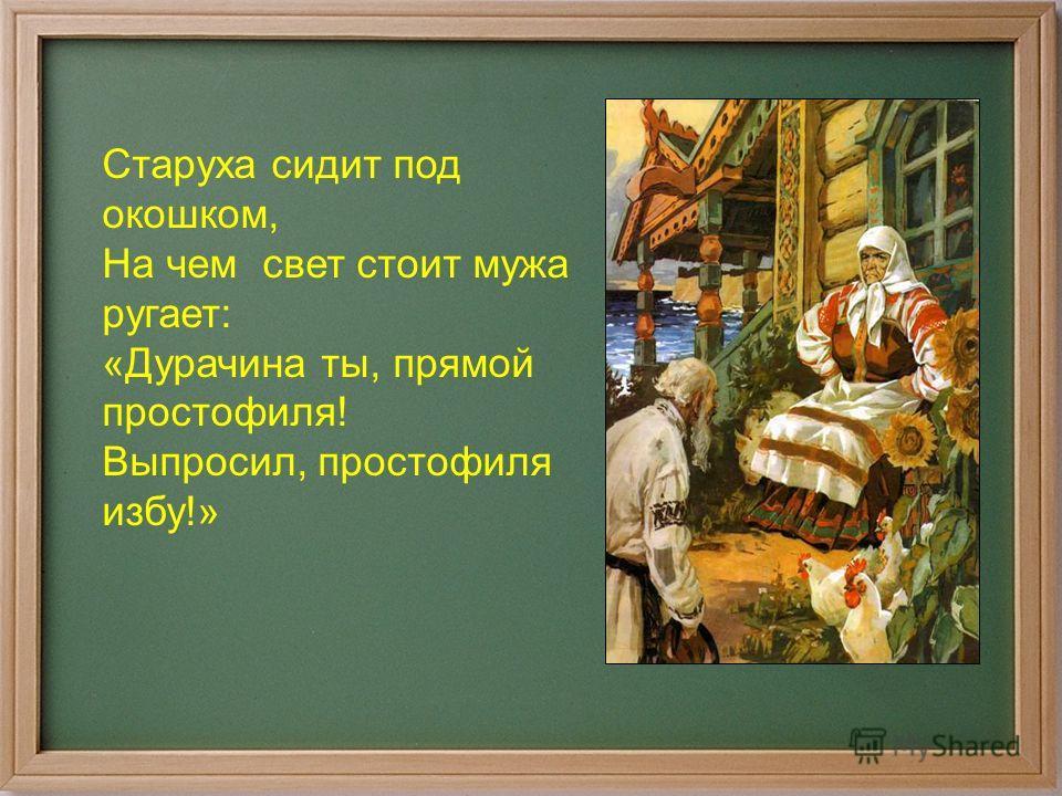 Старуха сидит под окошком, На чем свет стоит мужа ругает: «Дурачина ты, прямой простофиля! Выпросил, простофиля избу!»