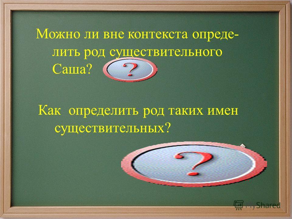 Можно ли вне контекста опреде- лить род существительного Саша? Нет. Как определить род таких имен существительных? По контексту; по тому слову, с которым связано это существительное.