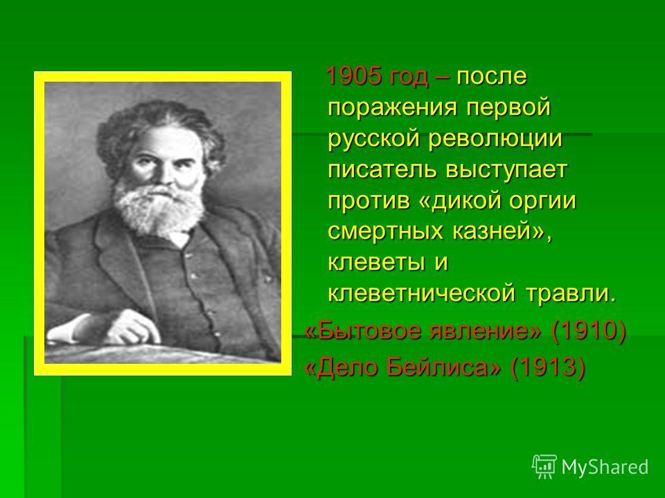 1905 год – после поражения первой русской революции писатель выступает против «дикой оргии смертных казней», клеветы и клеветнической травли. 1905 год – после поражения первой русской революции писатель выступает против «дикой оргии смертных казней»,