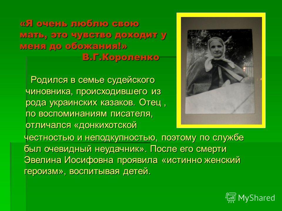 «Я очень люблю свою мать, это чувство доходит у меня до обожания!» В.Г.Короленко Родился в семье судейского чиновника, происходившего из рода украинских казаков. Отец, по воспоминаниям писателя, отличался «донкихотской Родился в семье судейского чино
