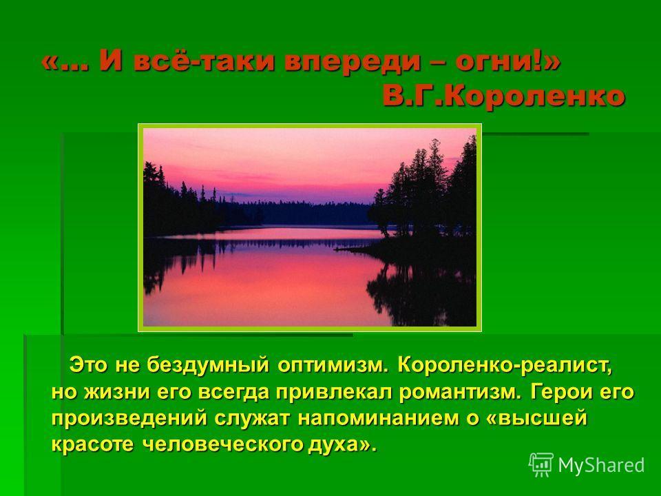 «… И всё-таки впереди – огни!» В.Г.Короленко Это не бездумный оптимизм. Короленко-реалист, но жизни его всегда привлекал романтизм. Герои его произведений служат напоминанием о «высшей красоте человеческого духа». Это не бездумный оптимизм. Короленко