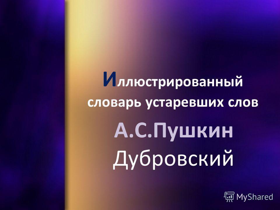 И ллюстрированный словарь устаревших слов А.С.Пушкин Дубровский