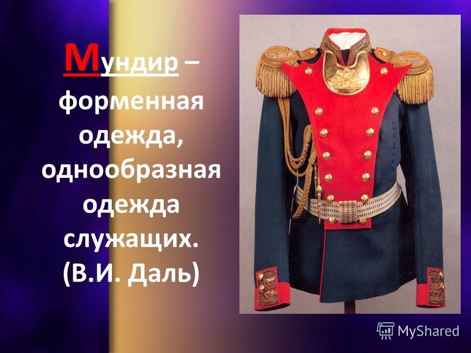 М ундир – форменная одежда, однообразная одежда служащих. (В.И. Даль)