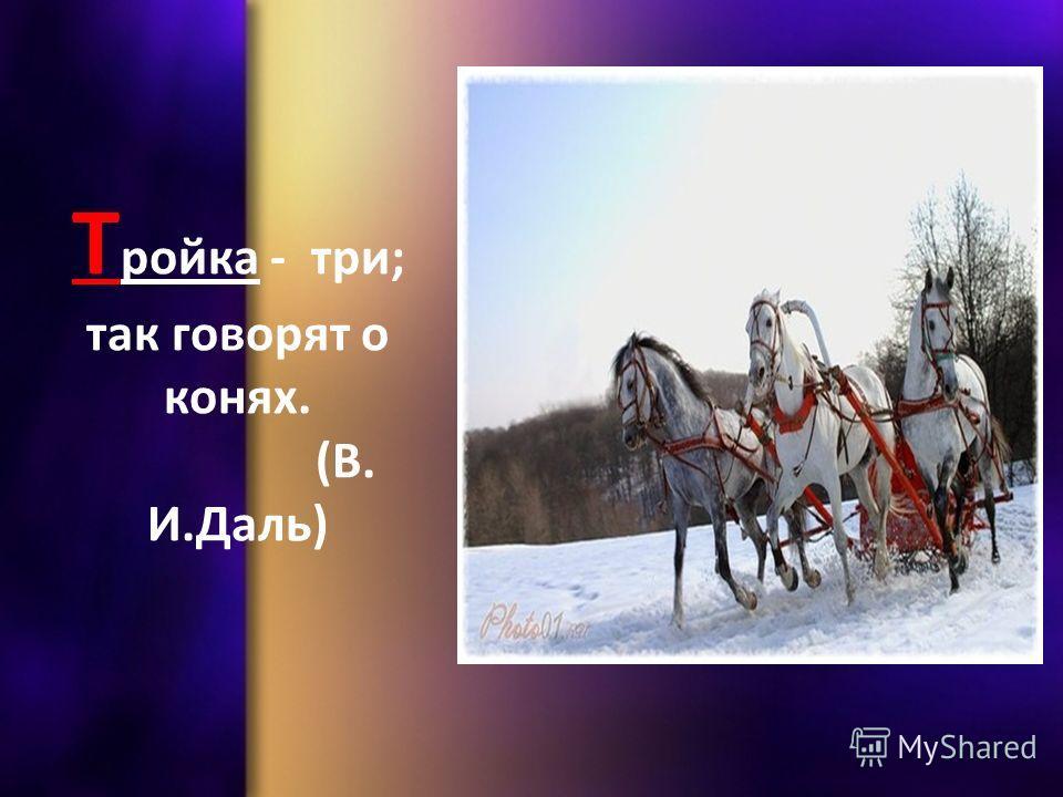 Т ройка - три; так говорят о конях. (В. И.Даль)
