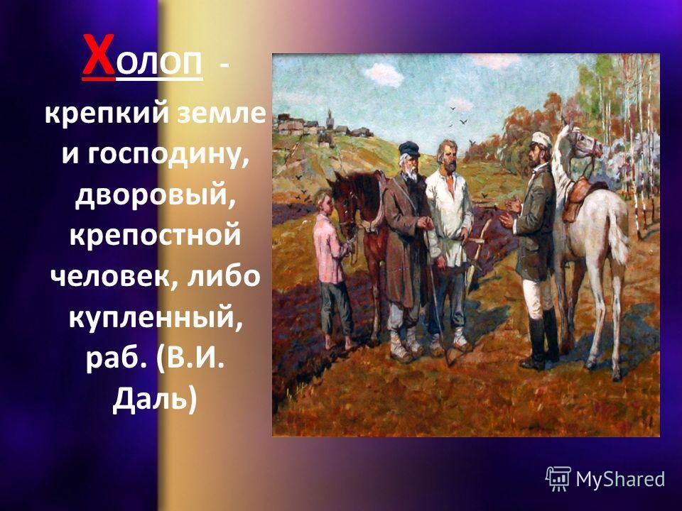 Х ОЛОП - крепкий земле и господину, дворовый, крепостной человек, либо купленный, раб. (В.И. Даль)