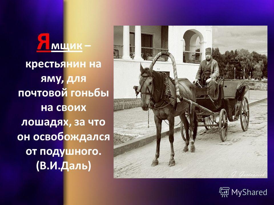 Я мщик – крестьянин на яму, для почтовой гоньбы на своих лошадях, за что он освобождался от подушного. (В.И.Даль)