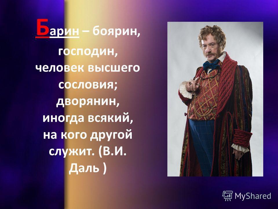 Б арин – боярин, господин, человек высшего сословия; дворянин, иногда всякий, на кого другой служит. (В.И. Даль )