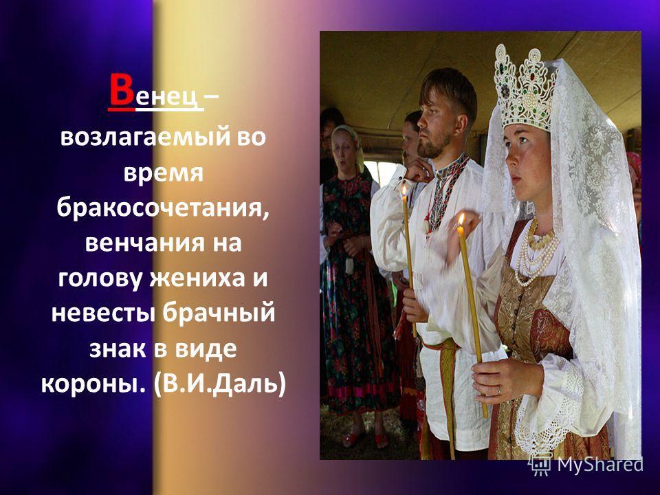 В енец – возлагаемый во время бракосочетания, венчания на голову жениха и невесты брачный знак в виде короны. (В.И.Даль)