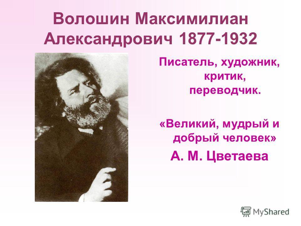 Волошин Максимилиан Александрович 1877-1932 Писатель, художник, критик, переводчик. «Великий, мудрый и добрый человек» А. М. Цветаева
