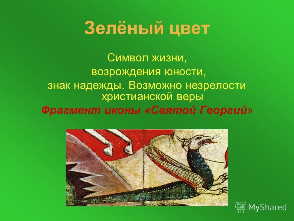 Зелёный цвет Символ жизни, возрождения юности, знак надежды. Возможно незрелости христианской веры Фрагмент иконы «Святой Георгий»