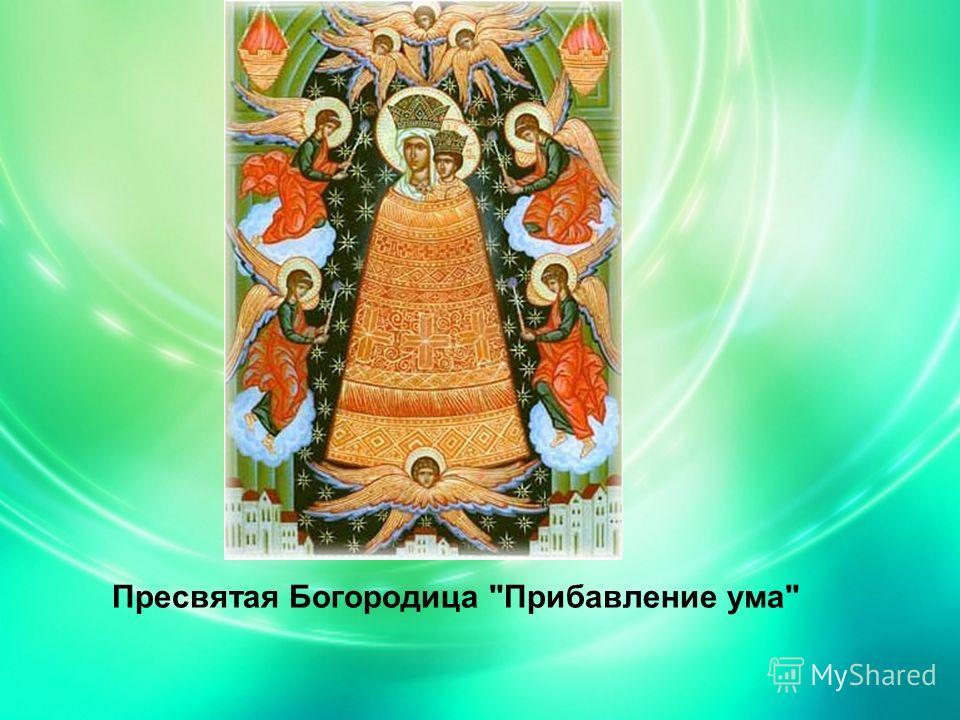 Пресвятая Богородица Прибавление ума