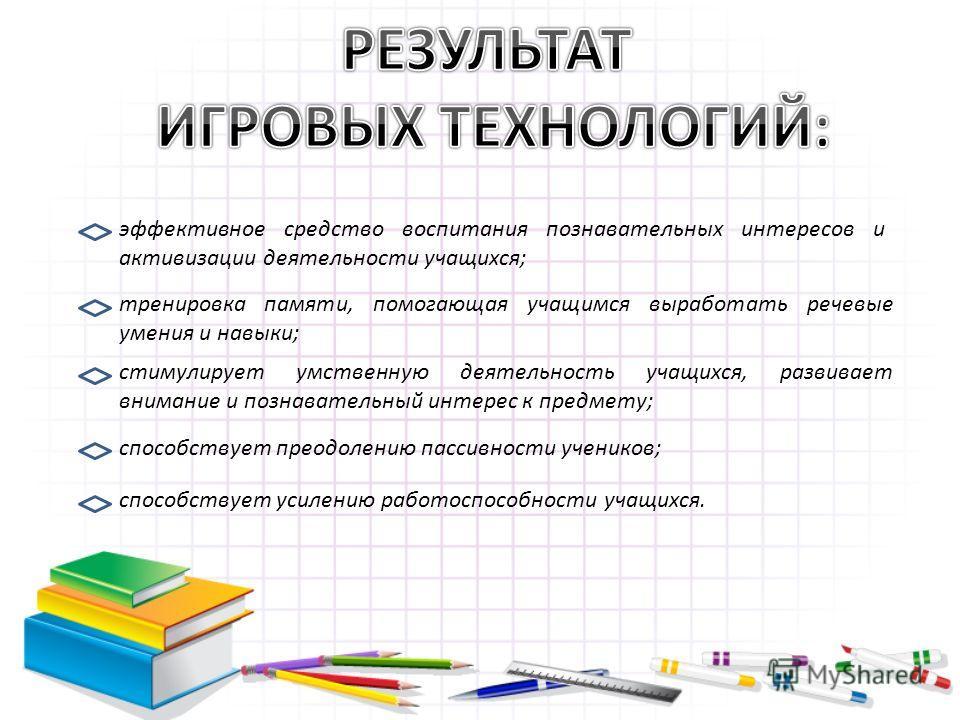 эффективное средство воспитания познавательных интересов и активизации деятельности учащихся; тренировка памяти, помогающая учащимся выработать речевые умения и навыки; стимулирует умственную деятельность учащихся, развивает внимание и познавательный