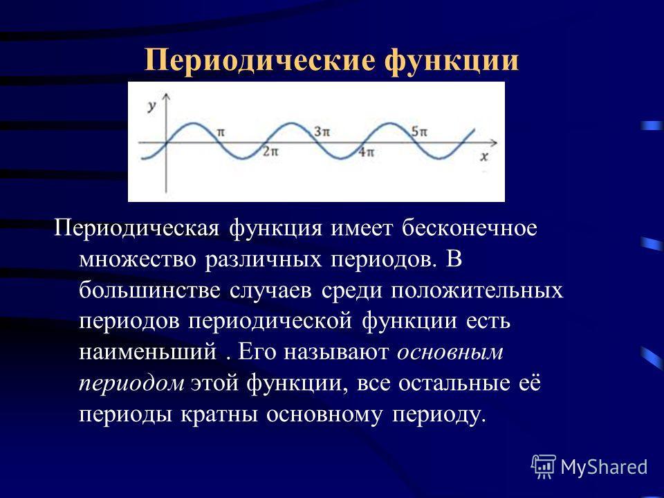 Периодическая функция имеет бесконечное множество различных периодов. В большинстве случаев среди положительных периодов периодической функции есть наименьший. Его называют основным периодом этой функции, все остальные её периоды кратны основному пер