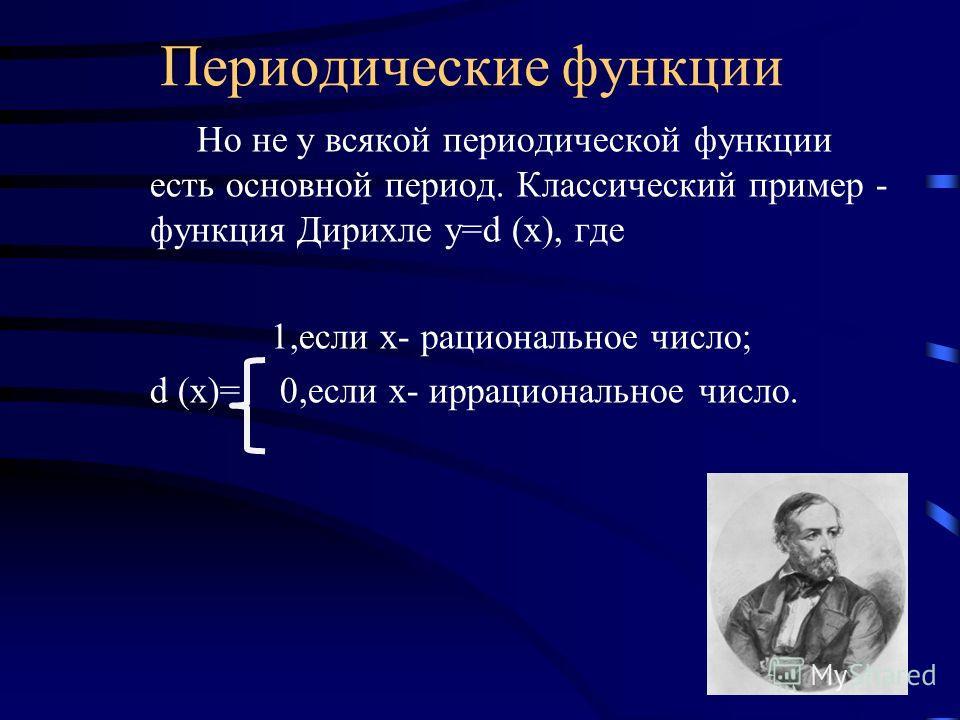 Периодические функции Но не у всякой периодической функции есть основной период. Классический пример - функция Дирихле y=d (x), где 1,если х- рациональное число; d (x)= 0,если х- иррациональное число.