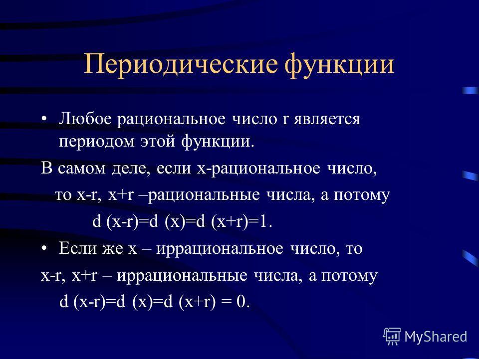 Периодические функции Любое рациональное число r является периодом этой функции. В самом деле, если х-рациональное число, то х-r, x+r –рациональные числа, а потому d (x-r)=d (x)=d (x+r)=1. Если же х – иррациональное число, то х-r, х+r – иррациональны